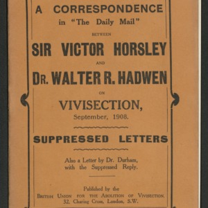 "A correspondence in ""The Daily Mail"" between Sir Victor Horsely and Dr. Walter R. Hadwen on vivisection, September 1908"